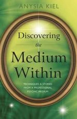 Discovering the Medium within : Techniques and Stories from a Professional Psychic Medium - Anysia Kiel