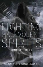 Fighting Malevolent Spirits : A Demonologist's Darkest Encounters - Samantha E. Harris