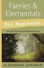 Faeries and Elementals for Beginners : Learn About and Communicate with Nature Spirits - Alexandra Chauran