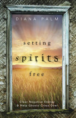 Setting Spirits Free : Clear Negative Energy & Help Ghosts Cross Over - Diana Palm
