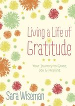 Living a Life of Gratitude : Your Journey to Grace, Joy & Healing - Sara Wiseman
