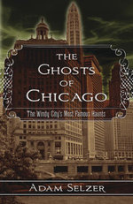 The Ghosts of Chicago : The Windy City's Most Famous Haunts - Adam Selzer