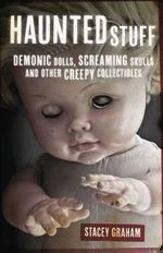 Haunted Stuff : Demonic Dolls, Screaming Skulls and Other Creepy Collectibles - Stacey Graham