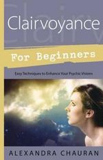 Clairvoyance for Beginners : Easy Techniques to Enhance Your Psychic Visions - Alexandra Chauran