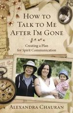 How to Talk to Me After I'm Gone : Creating a Plan for Spirit Communication - Alexandra Chauran