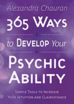 365 Ways to Develop Your Psychic Ability : Simple Tools to Increase Your Intuition & Clairvoyance - Alexandra Chauran