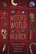 A Witch's World of Magick : Expanding Your Practice with Techniques & Traditions from Diverse Cultures - Melanie Marquis