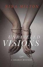 Unraveled Visions : A Shaman Mystery - Nina Milton