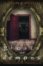 Vanquishing Ghosts and Demons : A Medium's Harrowing Tales of Removing Evil Spirits - Sandrea Mosses