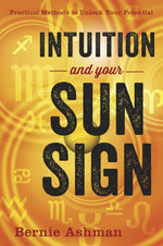 Intuition and Your Sun Sign : Practical Methods to Unlock Your Potential - Bernie Ashman