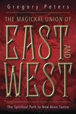 Magickal Union of East and West : The Spiritual Path to New Aeon Tantra - Gregory Peters