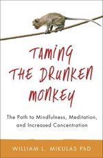 Taming the Drunken Monkey : The Path to Mindfulness, Meditation, and Increased Concentration - William L. Phd Mikulas