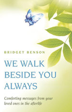We Walk Beside You Always : Comforting Messages from Your Loved Ones in the Afterlife - Bridget Benson