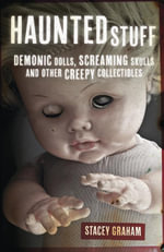 Haunted Stuff : Demonic Dolls, Screaming Skulls & Other Creepy Collectibles - Stacey Graham