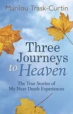 Three Journeys to Heaven : The True Stories of My Near Death Experiences - Marilou Trask-Curtin
