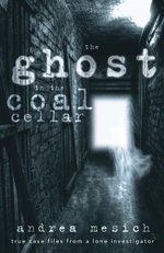 The Ghost in the Coal Cellar : True Case Files from a Lone Investigator - Andrea Mesich