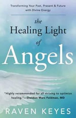 The Healing Light of Angels : Transforming Your Past, Present and Future with Divine Energy - Raven Keyes