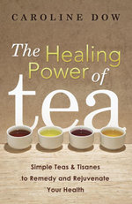 The Healing Power of Tea : Simple Teas & Tisanes to Remedy and Rejuvenate Your Health - Caroline Dow