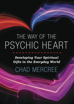 The Way of the Psychic Heart : Developing Your Spiritual Gifts in the Everyday World - Chad Mercree