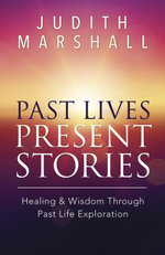 Past Lives, Present Stories : Healing & Wisdom Through Past Life Exploration - Judith Marshall