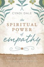 The Spiritual Power of Empathy : Develop Your Intuitive Gifts for Compassionate Connection - Cyndi Dale