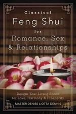 Classical Feng Shui for Romance, Sex and Relationships : Design Your Living Space for Love, Harmony and Prosperity - Master Denise Liotta Dennis