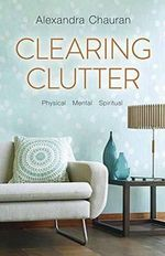 Clearing Clutter : Physical, Mental, and Spiritual - Alexandra Chauran