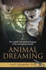 Animal Dreaming : The Spiritual and Symbolic Language of the Australasian Animals - Scott Alexander King