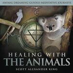 Healing with the Animals : Animal Dreaming Guided Meditations Journeys - Scott Alexander King