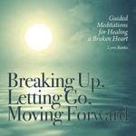 Breaking Up, Letting Go, Moving Forward : Guided Meditations for Healing a Broken Heart - Lynn Banks