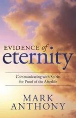 Evidence of Eternity : Communicating with Spirits for Proof of the Afterlife - Mark Anthony