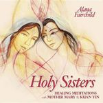 Holy Sisters : Healing Meditations with Mother Mary & Kuan Yin - Alana Fairchild