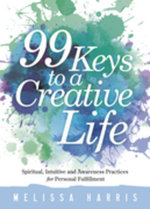 99 Keys to a Creative Life : Spiritual, Intuitive, and Awareness Practices for Personal Fulfillment - Melissa Harris