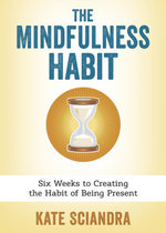 The Mindfulness Habit : Six Weeks to Creating the Habit of Being Present - Kate Sciandra