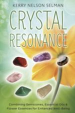 Crystal Resonance : Combining Gemstones, Essential Oils & Flower Essences for Enhanced Well-Being - Kerry Nelson Selman