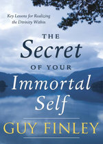 The Secret of Your Immortal Self : Key Lessons for Realizing the Divinity Within - Guy Finley