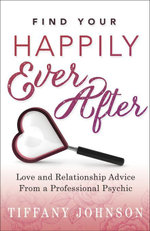 Find Your Happily Ever After : Love and Relationship Advice From a Professional Psychic - Tiffany Johnson