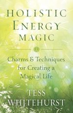 Holistic Energy Magic : Charms & Techniques for Creating a Magical Life - Tess Whitehurst