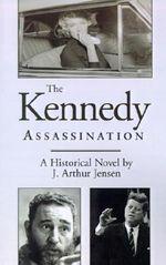 The Kennedy Assassination : A Historical Novelnation - J. Arthur Jensen