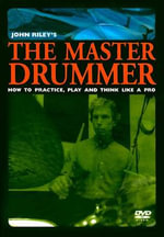 The Master Drummer : How to Practice, Play and Think Like a Pro - John Riley