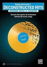 Bobby Owsinski's Deconstructed Hits -- Modern Rock & Country : Uncover the Stories & Techniques Behind 20 Iconic Songs - Bobby Owsinski