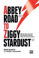 Abbey Road to Ziggy Stardust : Off the Record with The Beatles, Bowie, Elton & So Much More - Ken Scott