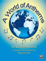 A World of Anthems : 60 National Anthems Arranged for Voice and Piano - Rebecca Faith