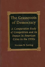 The Grassroots of Democracy : A Comparative Study of Competition and Its Impact in American Cities of the 1990s :  A Comparative Study of Competition and Its Impact in American Cities of the 1990s - Norman R. Luttbeg