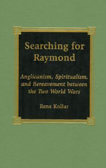 Searching for Raymond : Anglicanism, Spiritualism and Bereavement Between the Two World Wars :  Anglicanism, Spiritualism and Bereavement Between the Two World Wars - Rene Kollar