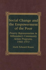 Social Change and the Empowerment of the Poor : Poverty Representation in Milwaukee's Community Action Programs, 1964-1972 - Mark Edward Braun