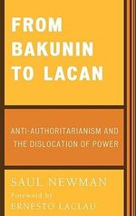 From Bakunin to Lacan : Anti-Authoritarianism and the Dislocation of Power :  Anti-Authoritarianism and the Dislocation of Power - Saul Newman