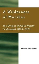 A Wilderness of Marshes : The Origins of Public Health in Shanghai, 1843-1893 :  The Origins of Public Health in Shanghai, 1843-1893 - Kerrie L. MacPherson