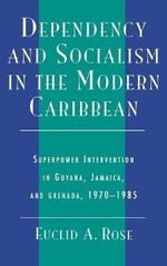 Dependency and Socialism in the Modern Caribbean : Superpower Intervention in Guyana, Jamaica, and Grenada, 1970-1985 :  Superpower Intervention in Guyana, Jamaica, and Grenada, 1970-1985 - Euclid A. Rose