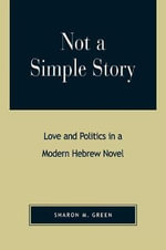 Not a Simple Story : Love and Politics in a Modern Hebrew Novel :  Love and Politics in a Modern Hebrew Novel - Sharon M. Green